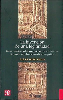 La invencion de una legitimidad. Razon y retorica en el pensamiento mexicano del siglo XIX. (Un estudio sobre las formas del discurso politico)