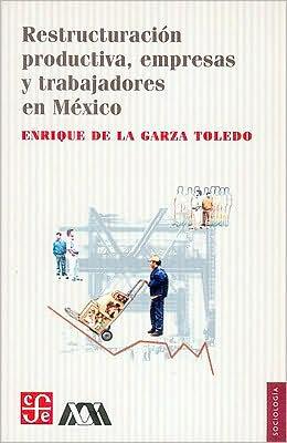 Restructuracion productiva, empresas y trabajadores en Mexico
