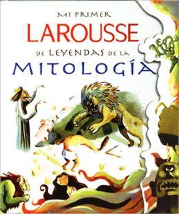 Mi Primer Larousse de Leyendas de la Mitologia: My First Larousse: Legends and Myths