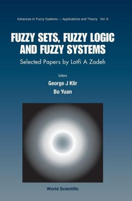 Fuzzy Sets, Fuzzy Logicnd Fuzzy Systems, Selected Papers by Lotfi a Zadeh