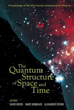 The Quantum Structure of Space and Time: Proceedings of the 23rd Solvay Conference on Physics