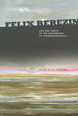 Felix Berezin: Life and Death of the Mastermind of Supermathematics