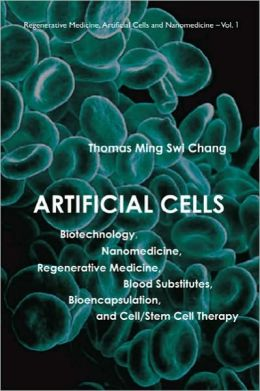 Artificial Cells: Biotechnology, Nanomedicine, Regrenerative Medicine, Bood Substitutes, Bioencapsulation, and Cell/Stem Cell Therapy