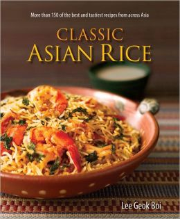 Classic Asian Rice More than 150 of the Best and Tastiest Recipes from Across Asia