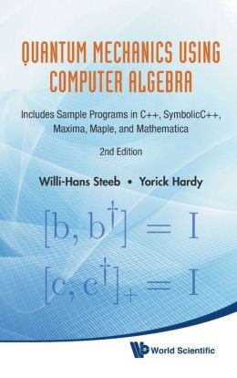 Quantum Mechanics Using Computer Algebra: Includes Sample Programs in C++, Symbolicc++, Maxima, Maplend Mathematica (2nd Edition)