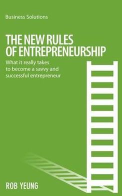 New Rules of Entrepreneurship: What it really takes to become a savvy and successful entrepreneur
